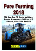 Pure Farming 2018, PS4, Xbox One, PC, Cheats, Multiplayer, Animals, Achievements, Vehicles, APK, Download, Game Guide Unofficial - Gamer guides llc