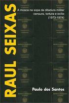 Raul seixas - a mosca na sopa da ditadura militar - censura, tortura e exílio - Scortecci Editora -