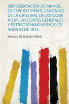 Representación De Manuel De Espejo Y Piñar, Canónigo De La Catedral De Córdoba À S.M. Las Cortés Generales Y Extraordinarias En 20 De Agosto De 1813 - Hard press -