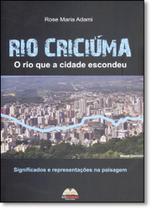 Rio Criciúma: O Rio Que a Cidade Escondeu - Significados e Representações na Paisagem - Ediunesc -