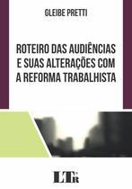 Roteiro das Audiências e Suas Alterações com a Reforma Trabalhista - Ltr