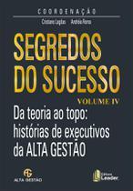 Segredos do Sucesso - da Teoria Ao Topo - Histórias De Executivos da Alta Gestão - Vol. IV - Leader -