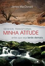 Senhor, Transforma Minha Atitude Antes que Seja Tarde Demais, James MacDonald - Vida Nova