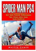 Spider Man PS4, DLC, Suits, Bundle, Tips, Cheats, Download, Strategy, Moves, Walkthrough, Game Guide Unofficial - Gamer guides llc
