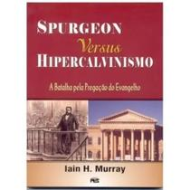 Spurgeon: versus Hipercalvinismo - Iain H. Murray - Pes