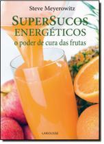 Supersucos Energéticos: o Poder de Cura das Frutas - Larousse - Lafonte
