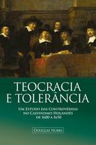 Teocracia e Tolerância - Um Estudo das Controvérsias No Calvinismo Holandês de 1600 a 1650 - BVBOOKS