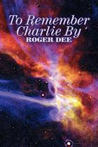 To Remember Charlie By by Roger Dee, Science Fiction, Adventure, Fantasy - Alan Rodgers Books