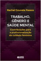 Trabalho, genero e saude mental - contribuicoes a profissionalizacao do cui - Cortez