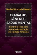 Trabalho, genero e saude mental - contribuicoes a profissionalizacao do cuidado feminino - Cortez editora -