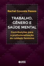 Trabalho, Gênero E Saúde Mental - Contribuições A Profissionalização Do Cuidado Feminino - Cortez -