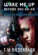 Wake Me Up Before You Go-Go - A Justice Security Novel - T. M. Bilderback