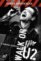 Walk On - A jornada espiritual do U2 - Steve Stockman - W4 editora -