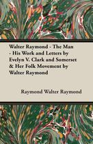 Walter Raymond - The Man - His Work and Letters by Evelyn V. Clark and Somerset  Her Folk Movement by Walter Raymond - Alofsin press