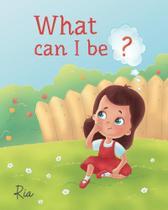 What Can I Be - Ria Khorana