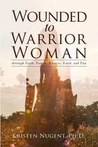 Wounded to Warrior Woman through Faith, Family, Fitness, Food, and Fun - Lulu Press