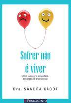 Livro - Sofrer Não É Viver - Como Superar A Ansiedade, A Depressão E O Estresse
