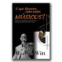 O que Fazemos com Estes Músicos - Marcos Witt