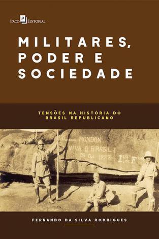 Militares, Poder e Sociedade. Tensões Na História do Brasil Republicano - Paco