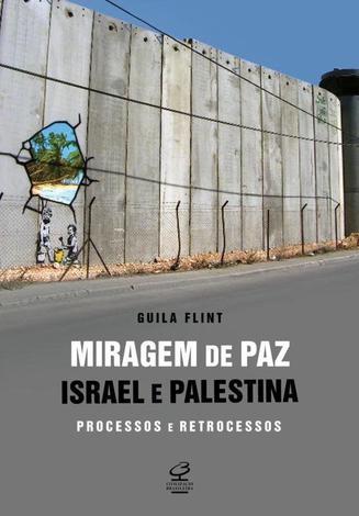 Miragem de paz: Israel e Palestina - processos e retrocessos - Israel e Palestina - processos e retrocessos