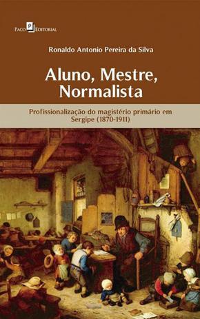 Imagem de Aluno, Mestre, Normalista. Profissionalização do Magistério Primário em Sergipe (1870-1911)