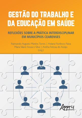 Gestão do Trabalho e da Educação em Saúde: Reflexões sobre a Prática Interdisciplinar em Municípios Cearenses - Editora Appris - Outros Livros - Magazine Luiza