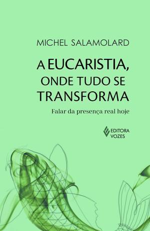 Imagem de Livro - A Eucaristia, onde tudo se transforma