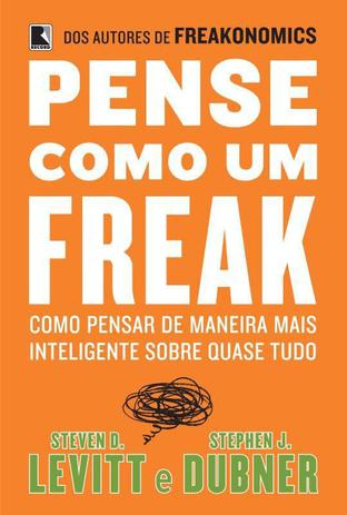 Pense como um freak: como pensar de maneira mais inteligente sobre quase tudo - Como pensar de maneira mais inteligente sobre quase tudo