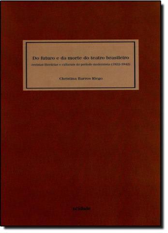Imagem de Do Futuro e da Morte do Teatro Brasileiro: Revistas Literárias e Culturais do Período Modernista 1922-1942